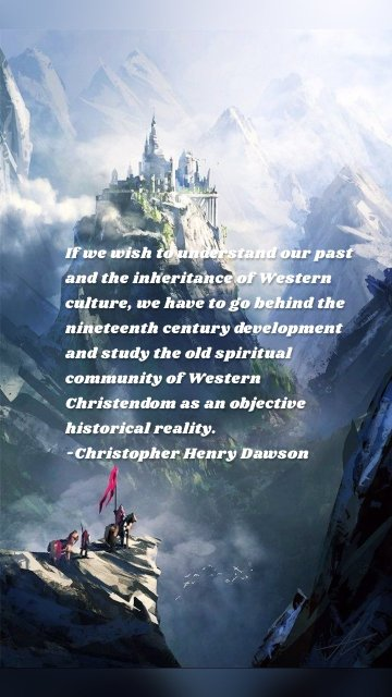 If we wish to understand our past and the inheritance of Western culture, we have to go behind the nineteenth century development and study the old spiritual community of Western Christendom as an objective historical reality. -Christopher Henry Dawson